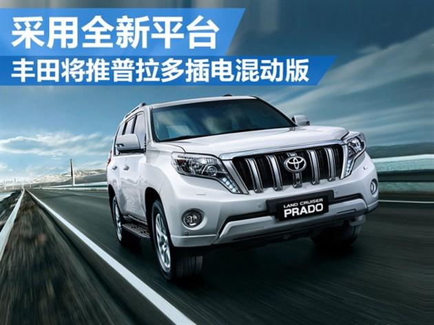 丰田将推普拉多-插电混动版 采用全新平台