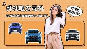 女司机选车丨20万以内的自主品牌硬派SUV,长安、大通和奔腾怎么选