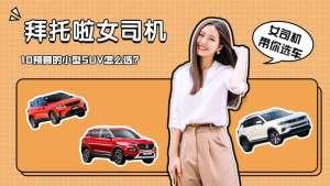 拜托啦女司机丨10万预算买小型SUV,吉利、长安以及宝骏怎么选?