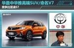 华晨中华推高端SUV/命名V7 竞争比亚迪S7