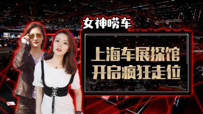 女神唠车:上海车展探馆开启疯狂走位